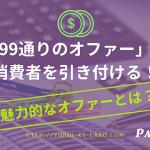 「99通りのオファー」で消費者を引き付ける!魅力的なオファーとは?【Part3】