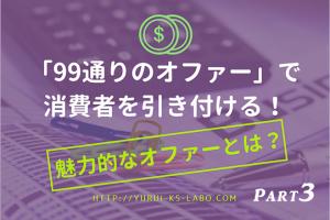 「99通りのオファー」で消費者を引き付ける!魅力的なオファーとは?Part3