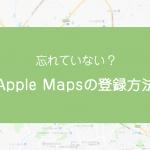 忘れていない?Apple Mapsの登録方法